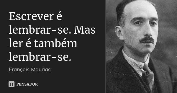 Escrever é lembrar-se. Mas ler é também lembrar-se.... Frase de François Mauriac.