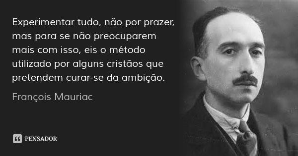 Experimentar tudo, não por prazer, mas para se não preocuparem mais com isso, eis o método utilizado por alguns cristãos que pretendem curar-se da ambição.... Frase de François Mauriac.