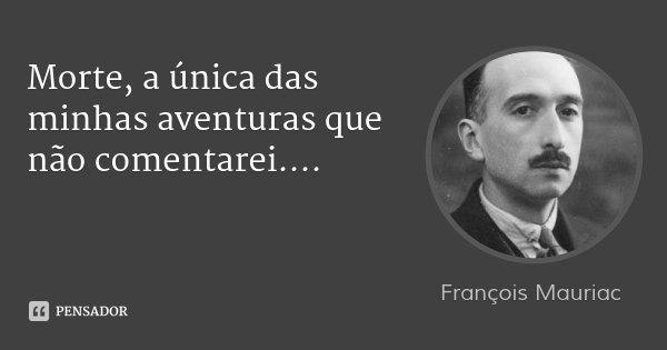 Morte, a única das minhas aventuras que não comentarei....... Frase de François Mauriac.