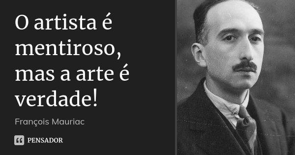O artista é mentiroso, mas a arte é verdade!... Frase de François Mauriac.