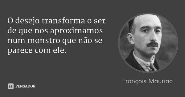 O desejo transforma o ser de que nos aproximamos num monstro que não se parece com ele.... Frase de François Mauriac.