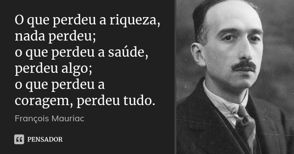 O que perdeu a riqueza, nada perdeu; o que perdeu a saúde, perdeu algo; o que perdeu a coragem, perdeu tudo.... Frase de François Mauriac.