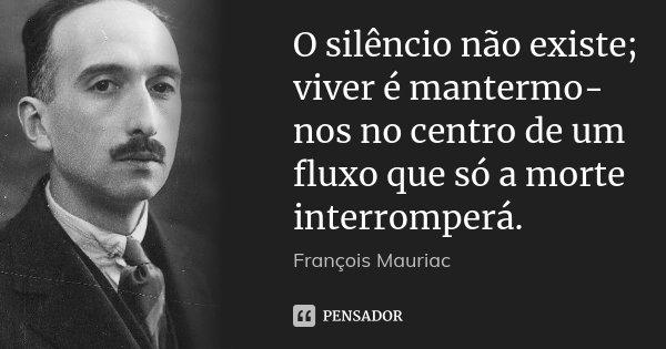 O silêncio não existe; viver é mantermo-nos no centro de um fluxo que só a morte interromperá.... Frase de François Mauriac.