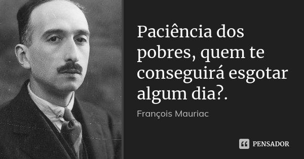 Paciência dos pobres, quem te conseguirá esgotar algum dia?.... Frase de François Mauriac.