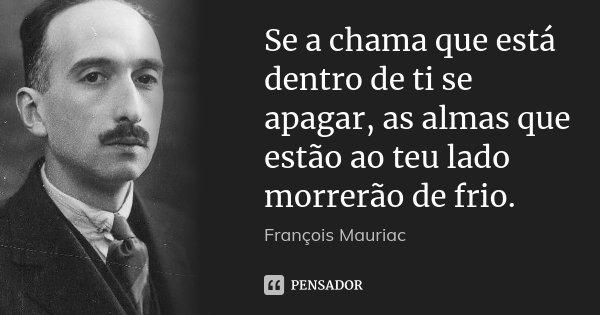 Se a chama que está dentro de ti se apagar, as almas que estão ao teu lado morrerão de frio.... Frase de François Mauriac.