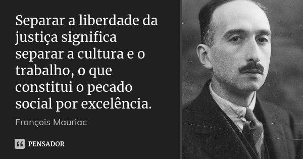 Separar a liberdade da justiça significa separar a cultura e o trabalho, o que constitui o pecado social por excelência.... Frase de François Mauriac.