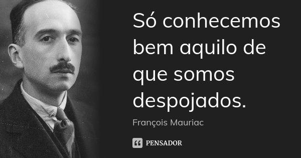Só conhecemos bem aquilo de que somos despojados.... Frase de François Mauriac.