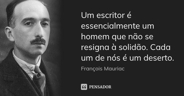Um escritor é essencialmente um homem que não se resigna à solidão. Cada um de nós é um deserto.... Frase de François Mauriac.