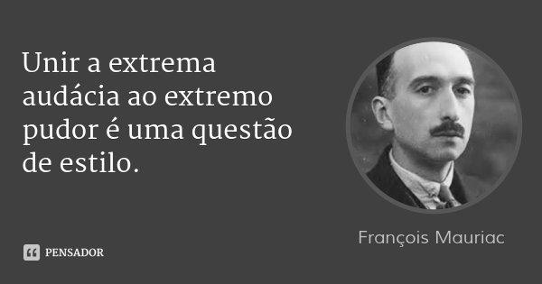 Unir a extrema audácia ao extremo pudor é uma questão de estilo.... Frase de François Mauriac.
