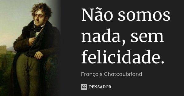 Não somos nada, sem felicidade.... Frase de François Chateaubriand.