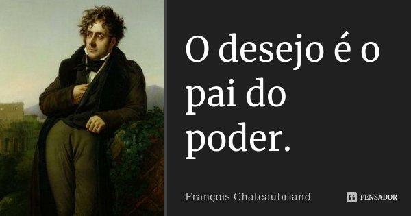 O desejo é o pai do poder.... Frase de François Chateaubriand.
