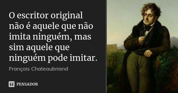 O escritor original não é aquele que não imita ninguém, mas sim aquele que ninguém pode imitar.... Frase de François Chateaubriand.