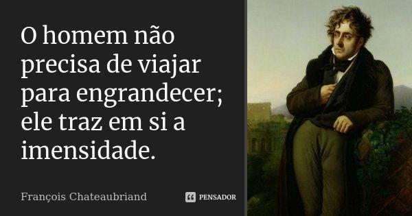 O homem não precisa de viajar para engrandecer; ele traz em si a imensidade.... Frase de François Chateaubriand.