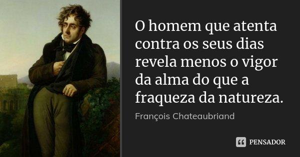 O homem que atenta contra os seus dias revela menos o vigor da alma do que a fraqueza da natureza.... Frase de François Chateaubriand.