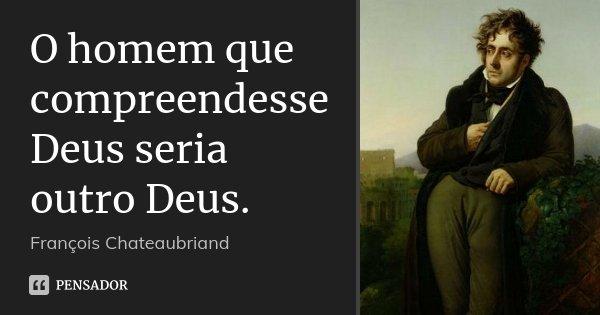 O homem que compreendesse Deus seria outro Deus.... Frase de François Chateaubriand.
