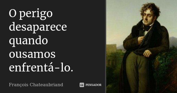 O perigo desaparece quando ousamos enfrentá-lo.... Frase de François Chateaubriand.