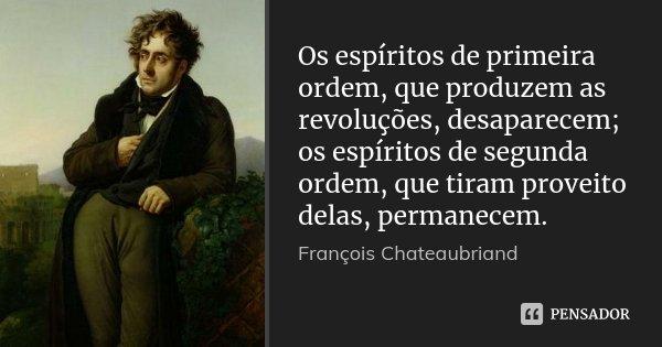 Os espíritos de primeira ordem, que produzem as revoluções, desaparecem; os espíritos de segunda ordem, que tiram proveito delas, permanecem.... Frase de François Chateaubriand.