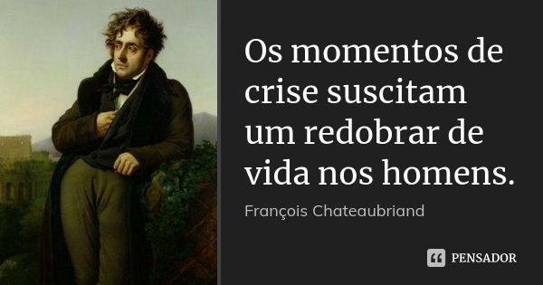 Os momentos de crise suscitam um redobrar de vida nos homens.... Frase de François Chateaubriand.