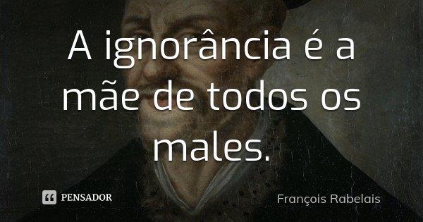 A ignorância é a mãe de todos os males.... Frase de François Rabelais.