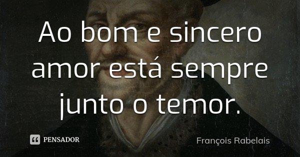 Ao bom e sincero amor está sempre junto o temor.... Frase de François Rabelais.