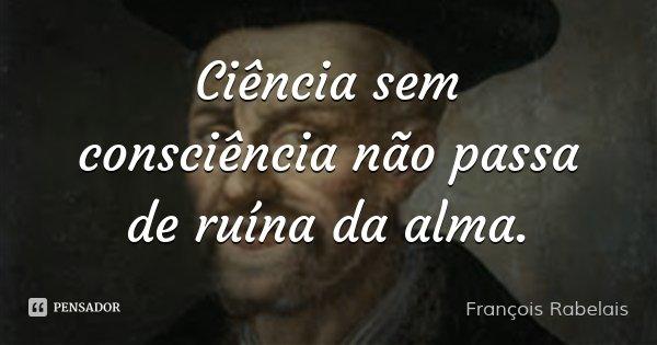 Ciência sem consciência não passa de ruína da alma.... Frase de François Rabelais.