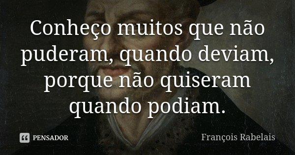 Conheço muitos que não puderam, quando deviam, porque não quiseram quando podiam.... Frase de François Rabelais.