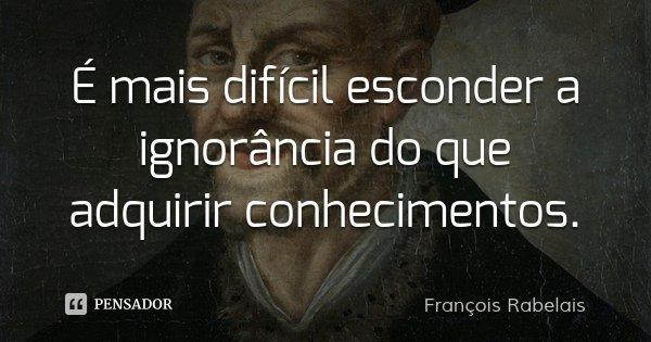É mais difícil esconder a ignorância do que adquirir conhecimentos.... Frase de François Rabelais.