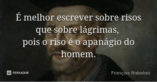 É melhor escrever sobre risos que sobre lágrimas, pois o riso é o apanágio do homem.... Frase de François Rabelais.