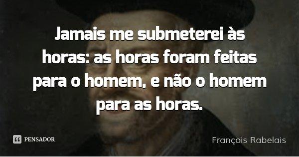 Jamais me submeterei às horas: as horas foram feitas para o homem, e não o homem para as horas.... Frase de François Rabelais.