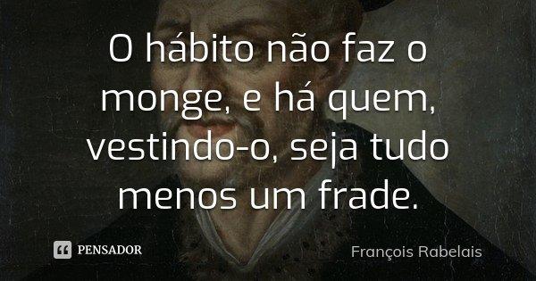 O hábito não faz o monge, e há quem, vestindo-o, seja tudo menos um frade.... Frase de François Rabelais.