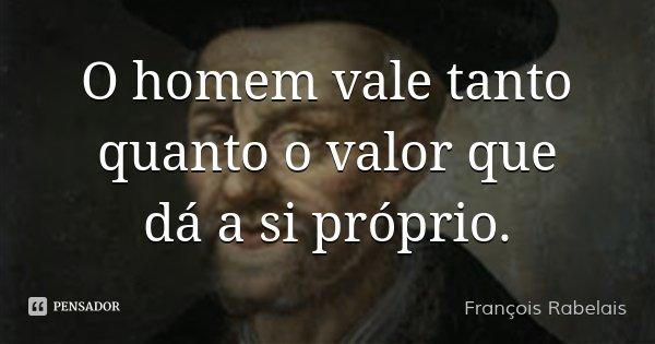 O homem vale tanto quanto o valor que dá a si próprio.... Frase de François Rabelais.