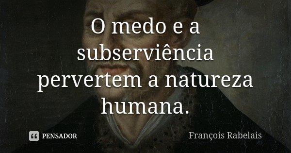 O medo e a subserviência pervertem a natureza humana.... Frase de François Rabelais.