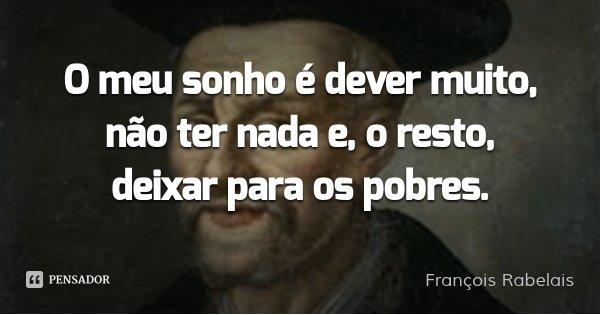 O meu sonho é dever muito, não ter nada e, o resto, deixar para os pobres.... Frase de François Rabelais.