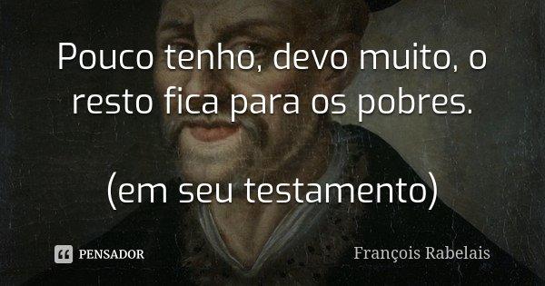 Pouco tenho, devo muito, o resto fica para os pobres. (em seu testamento)... Frase de François Rabelais.