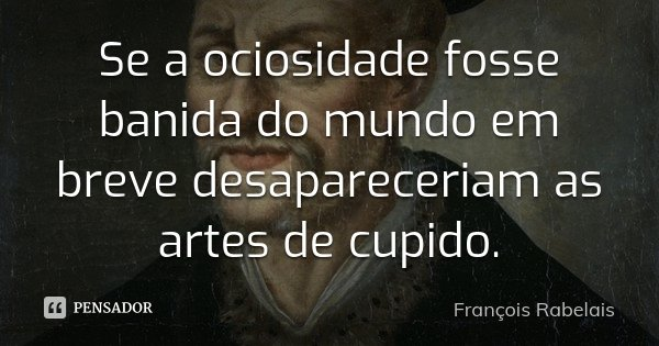 Se a ociosidade fosse banida do mundo em breve desapareceriam as artes de cupido.... Frase de François Rabelais.