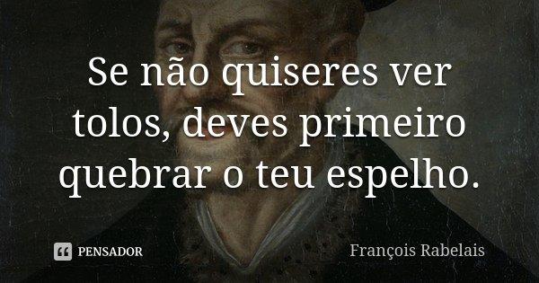 Se não quiseres ver tolos, deves primeiro quebrar o teu espelho.... Frase de François Rabelais.