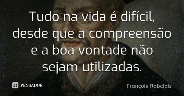 Tudo na vida é difícil, desde que a compreensão e a boa vontade não sejam utilizadas.... Frase de François Rabelais.