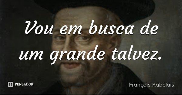Vou em busca de um grande talvez.... Frase de François Rabelais.