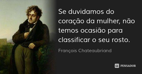Se duvidamos do coração da mulher, não temos ocasião para classificar o seu rosto.... Frase de François Chateaubriand.
