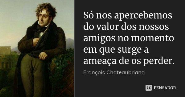 Só nos apercebemos do valor dos nossos amigos no momento em que surge a ameaça de os perder.... Frase de François Chateaubriand.