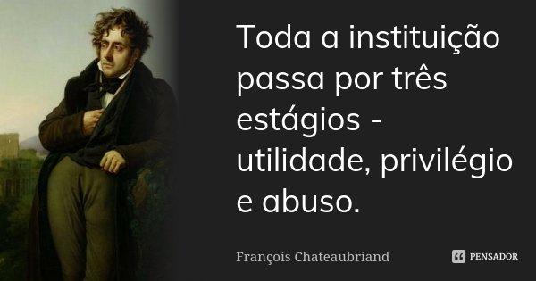 Toda a instituição passa por três estágios - utilidade, privilégio, e abuso.... Frase de François Chateaubriand.