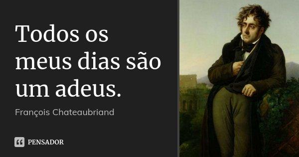 Todos os meus dias são um adeus.... Frase de François Chateaubriand.