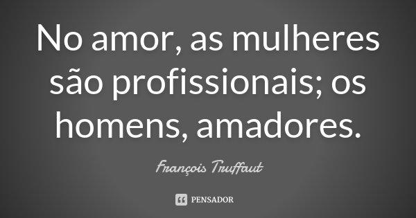 No amor, as mulheres são profissionais; os homens, amadores.... Frase de François Truffaut.