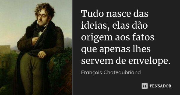 Tudo nasce das ideias, elas dão origem aos fatos que apenas lhes servem de envelope.... Frase de François Chateaubriand.