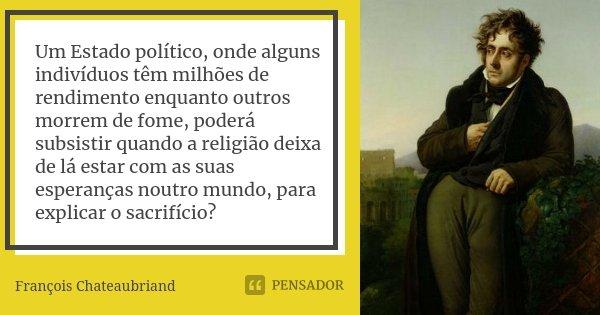Um Estado político, onde alguns indivíduos têm milhões de rendimento enquanto outros morrem de fome, poderá subsistir quando a religião deixa de lá estar com as... Frase de François Chateaubriand.