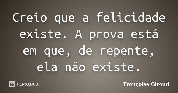 Creio que a felicidade existe. A prova está em que, de repente, ela não existe.... Frase de Françoise Giroud.
