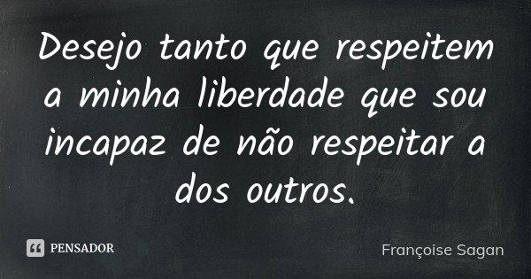 Desejo tanto que respeitem a minha liberdade que sou incapaz de não respeitar a dos outros.... Frase de Françoise Sagan.