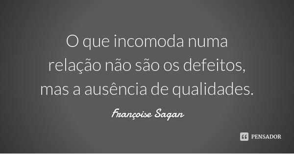 O que incomoda numa relação não são os defeitos, mas a ausência de qualidades.... Frase de Françoise Sagan.
