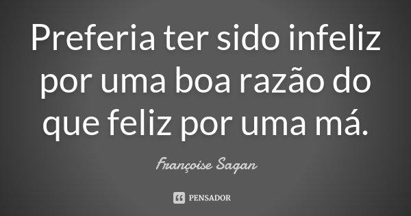 Preferia ter sido infeliz por uma boa razão do que feliz por uma má.... Frase de Françoise Sagan.