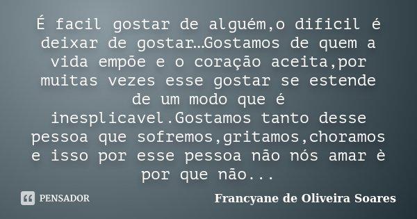 É facil gostar de alguém,o dificil é deixar de gostar…Gostamos de quem a vida empõe e o coração aceita,por muitas vezes esse gostar se estende de um modo que é ... Frase de Francyane de Oliveira Soares.